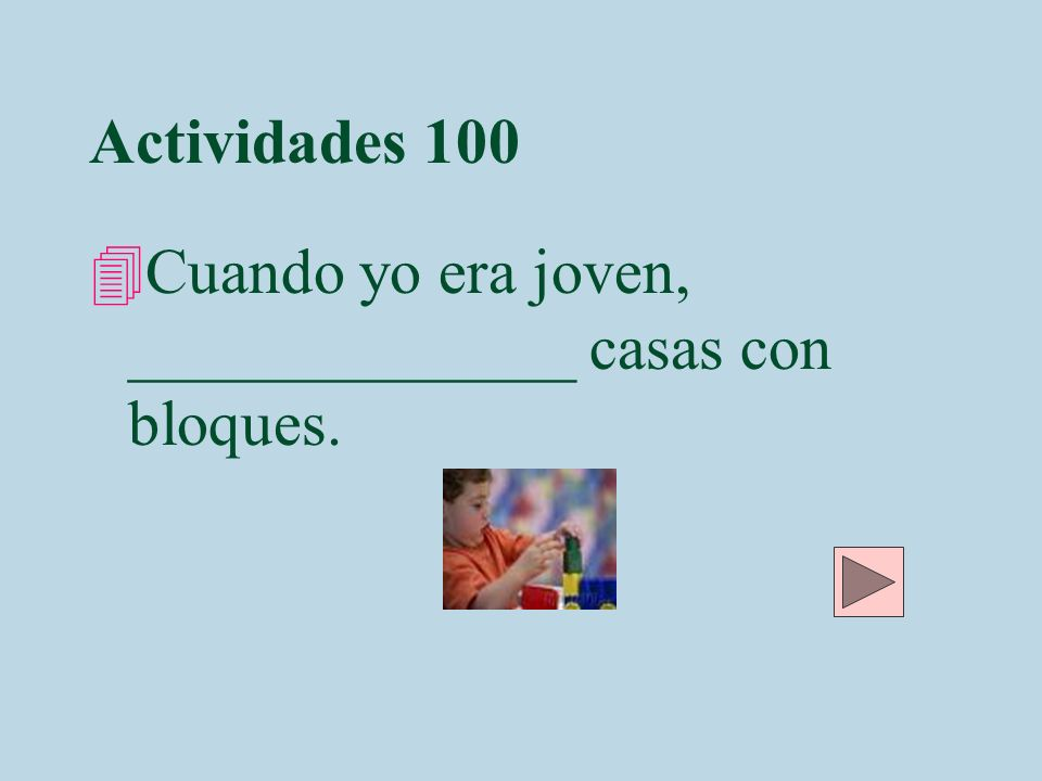 Actividades 100 Cuando yo era joven, ______________ casas con bloques.