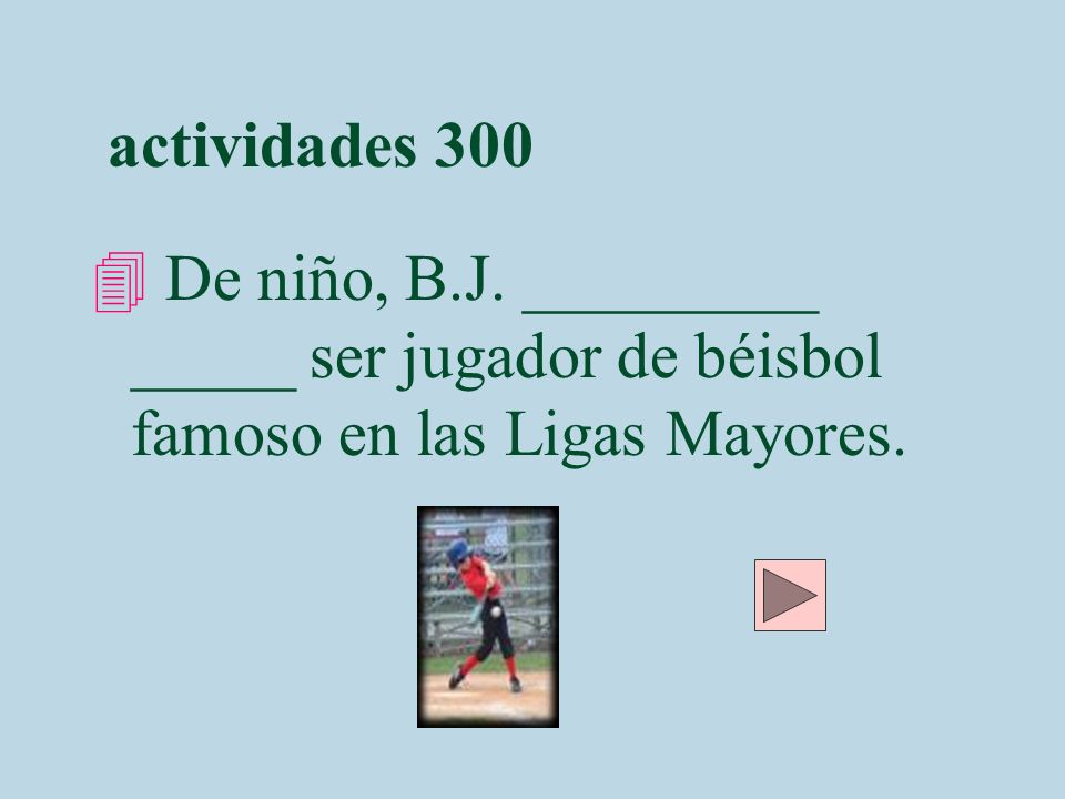 actividades 300 De niño, B.J. _________ _____ ser jugador de béisbol famoso en las Ligas Mayores.