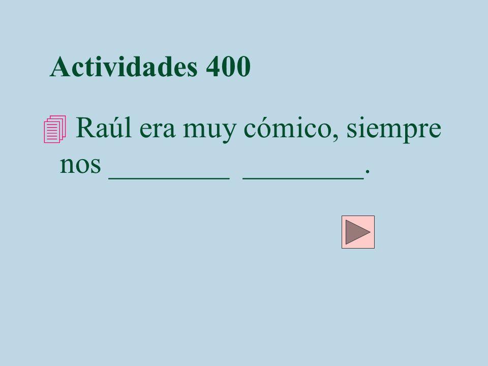 Actividades 400 Raúl era muy cómico, siempre nos ________ ________.