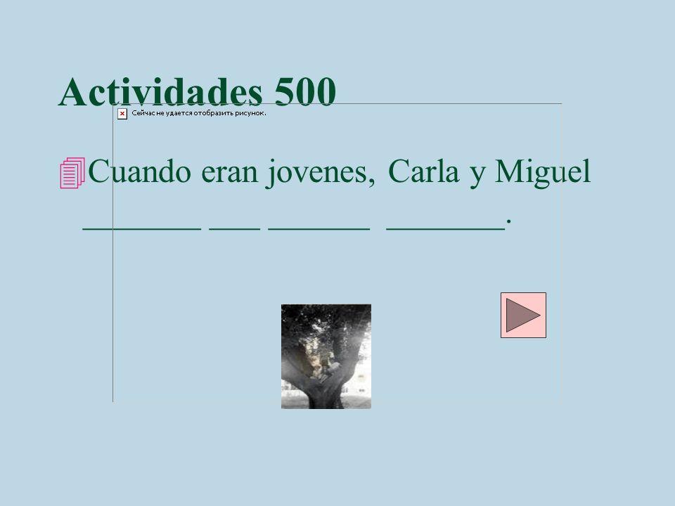 Actividades 500 Cuando eran jovenes, Carla y Miguel _______ ___ ______ _______.