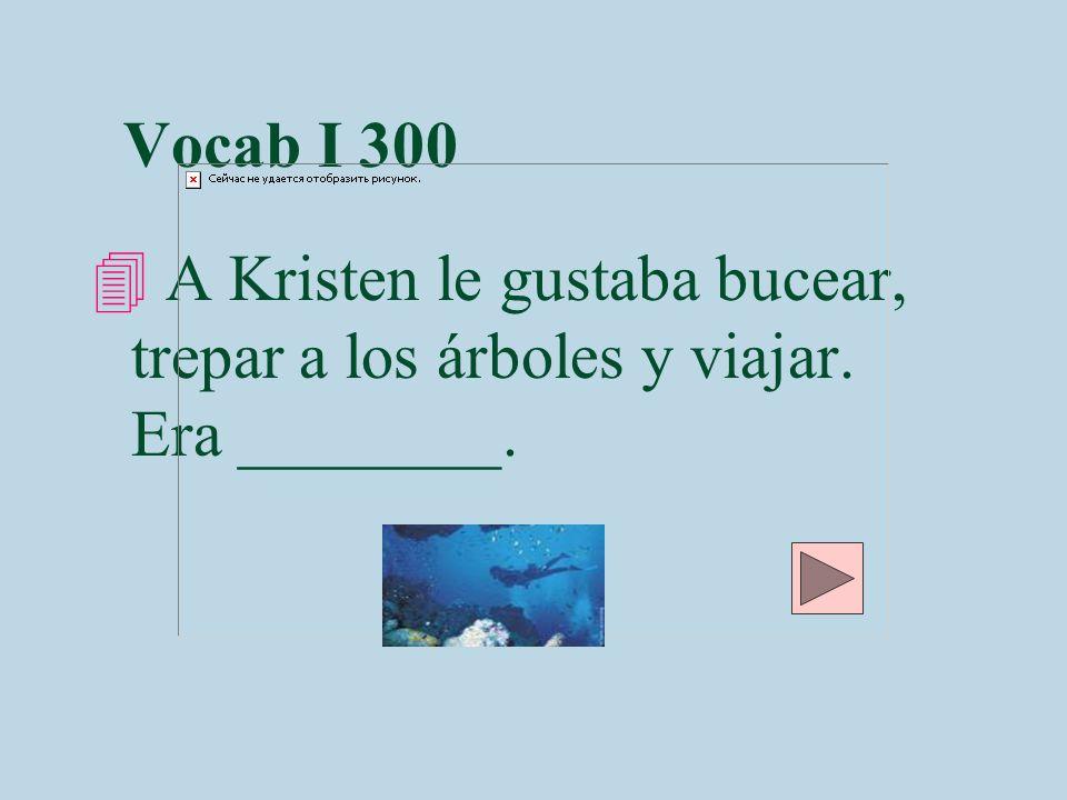 Vocab I 300 A Kristen le gustaba bucear, trepar a los árboles y viajar. Era ________.