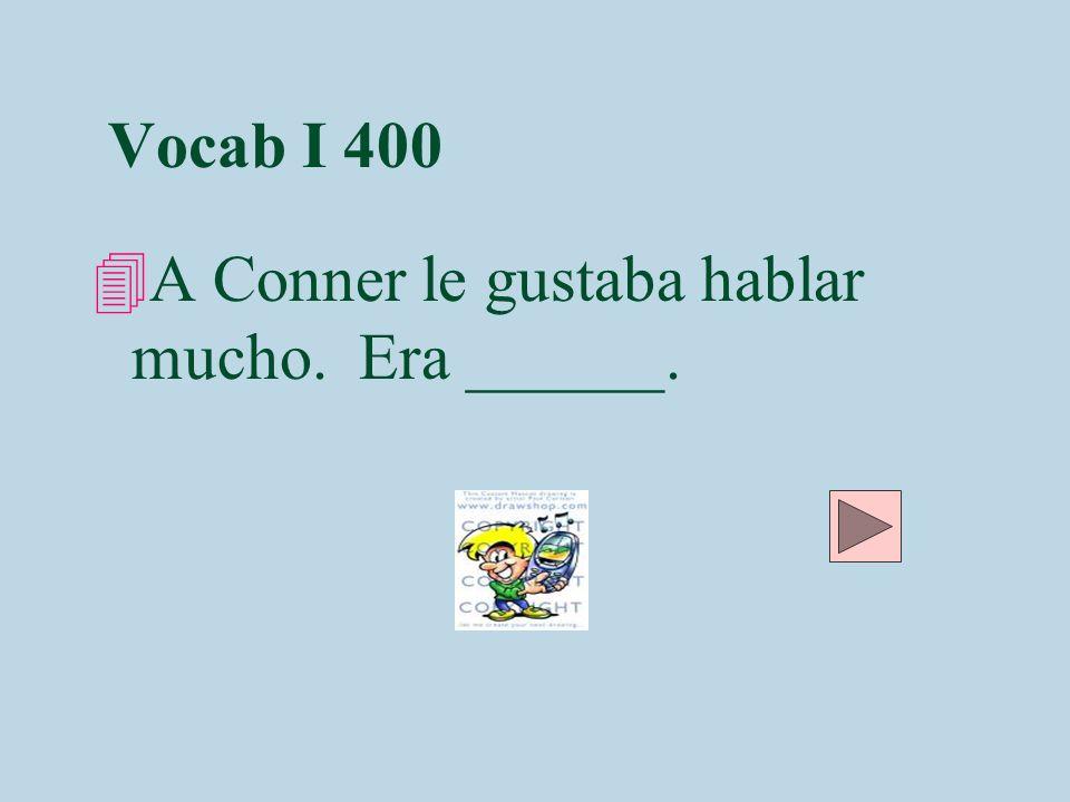 Vocab I 400 A Conner le gustaba hablar mucho. Era ______.