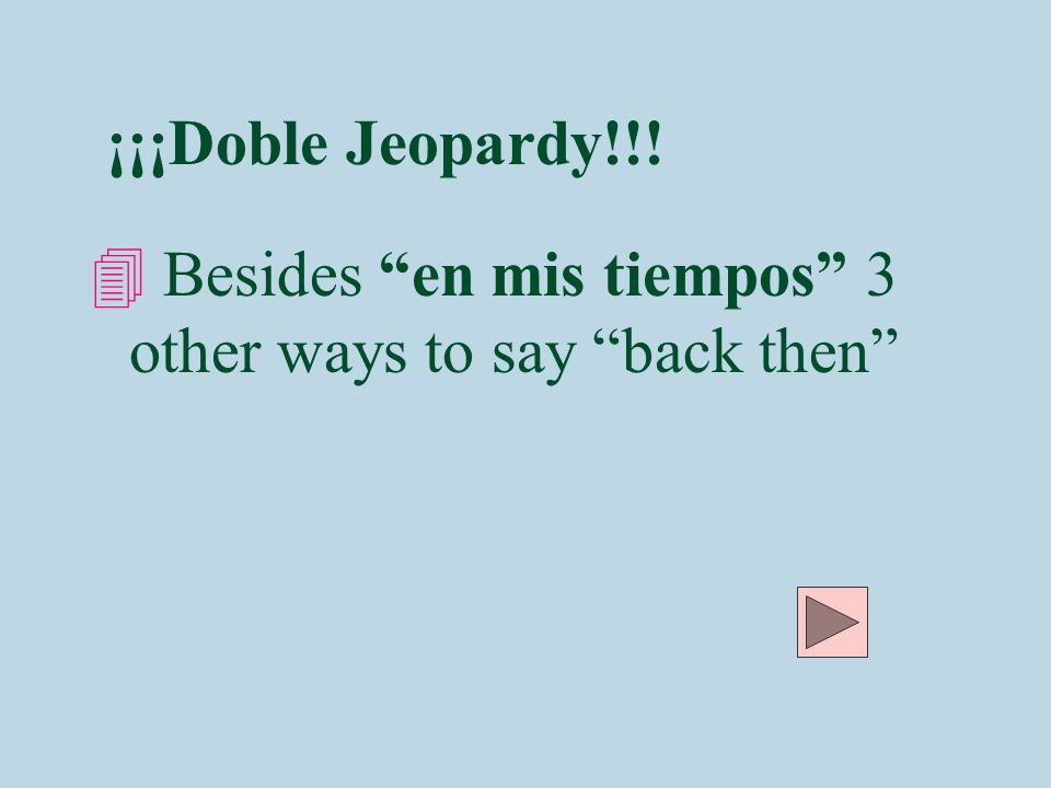 ¡¡¡Doble Jeopardy!!! Besides en mis tiempos 3 other ways to say back then