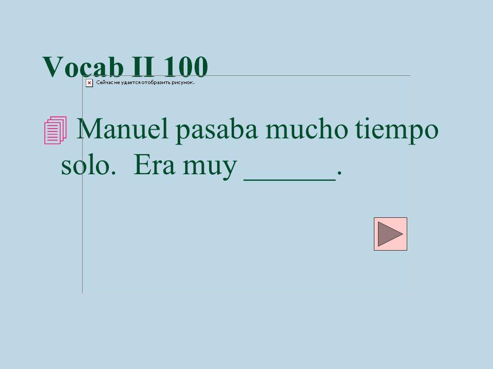 Vocab II 100 Manuel pasaba mucho tiempo solo. Era muy ______.