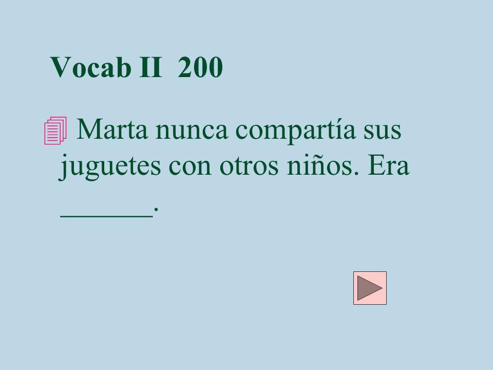 Vocab II 200 Marta nunca compartía sus juguetes con otros niños. Era ______.