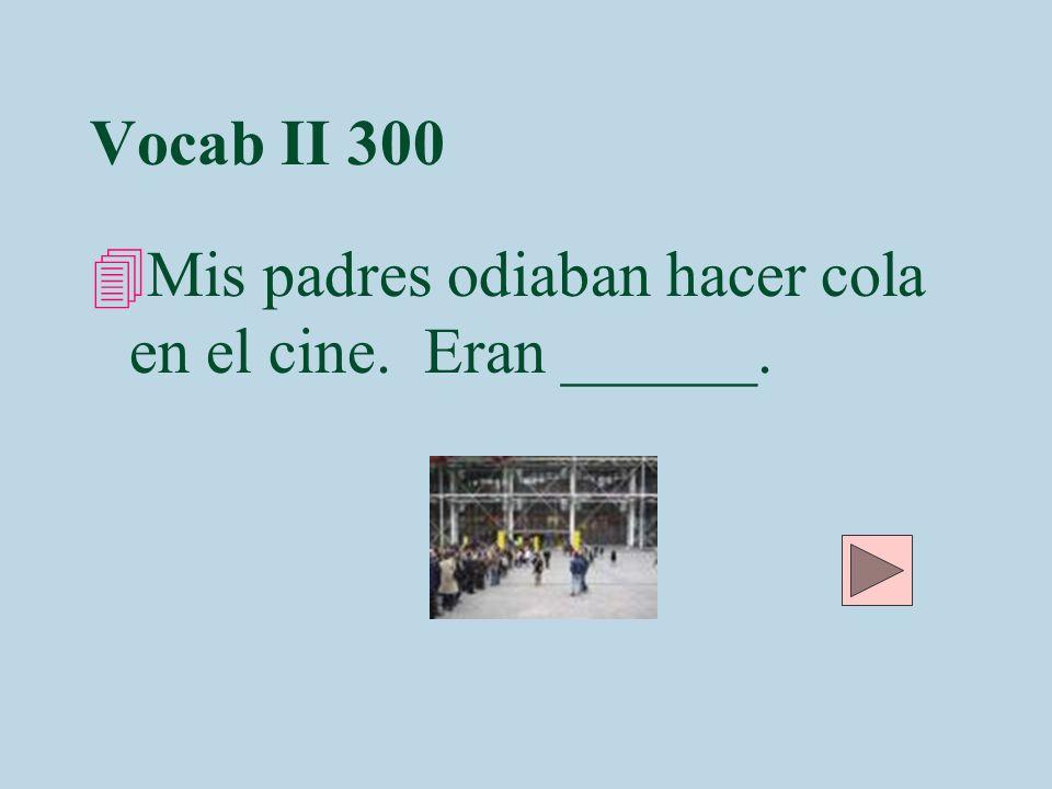 Vocab II 300 Mis padres odiaban hacer cola en el cine. Eran ______.