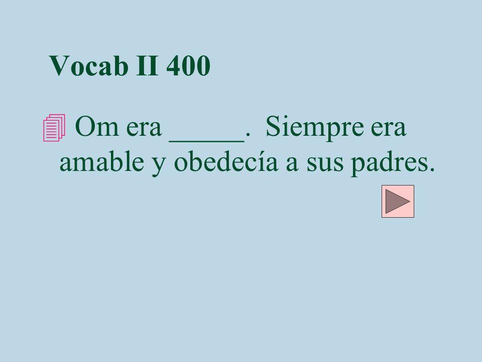 Vocab II 400 Om era _____. Siempre era amable y obedecía a sus padres.