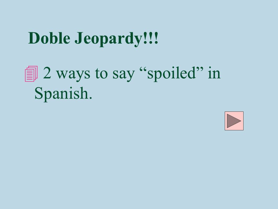Doble Jeopardy!!! 2 ways to say spoiled in Spanish.
