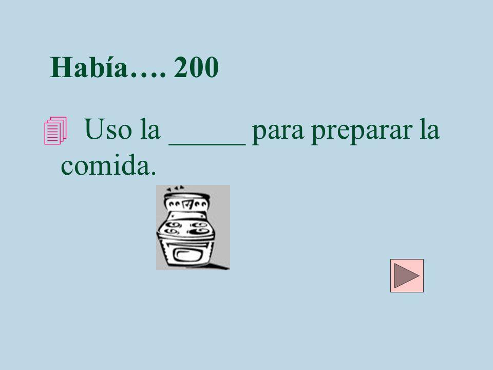 Había…. 200 Uso la _____ para preparar la comida.