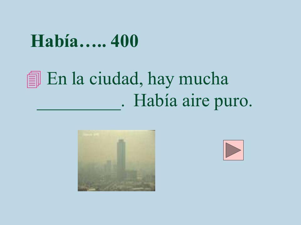 Había….. 400 En la ciudad, hay mucha _________. Había aire puro.