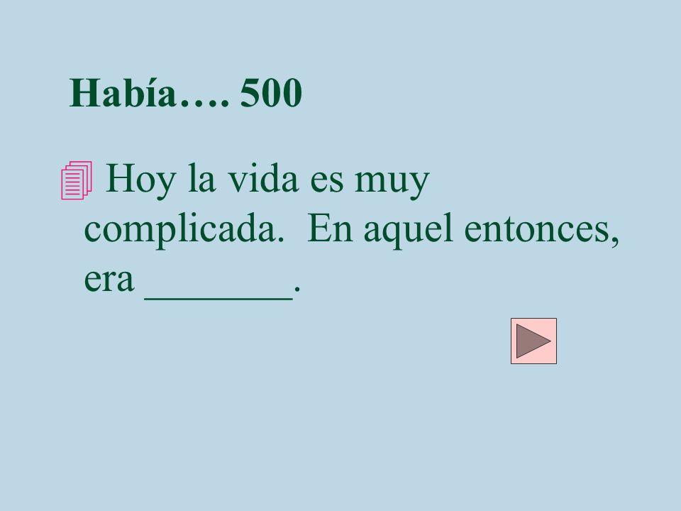 Había…. 500 Hoy la vida es muy complicada. En aquel entonces, era _______.