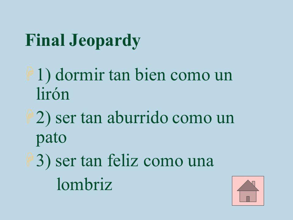 Final Jeopardy 1) dormir tan bien como un lirón. 2) ser tan aburrido como un pato. 3) ser tan feliz como una.