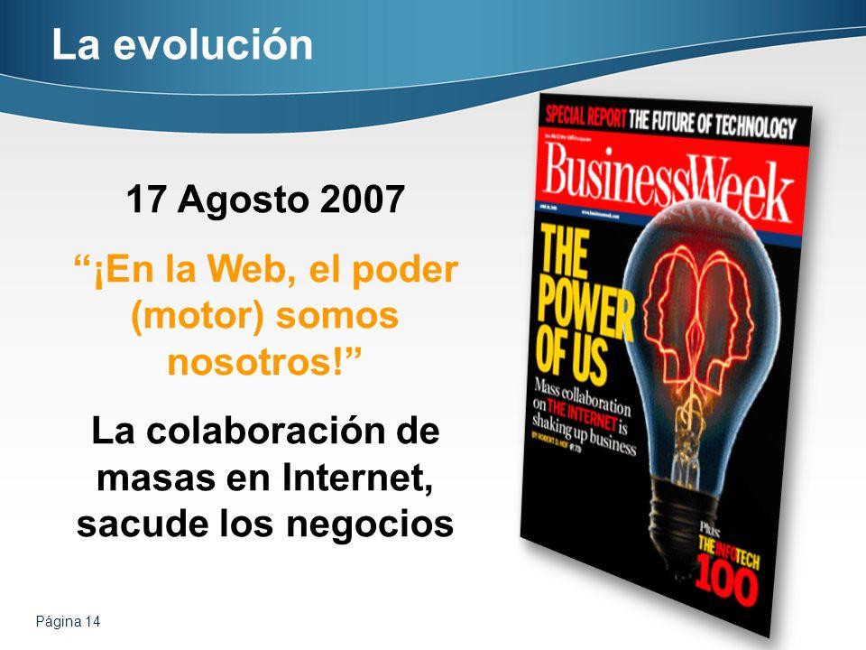 La evolución17 Agosto 2007. ¡En la Web, el poder (motor) somos nosotros! La colaboración de masas en Internet, sacude los negocios.