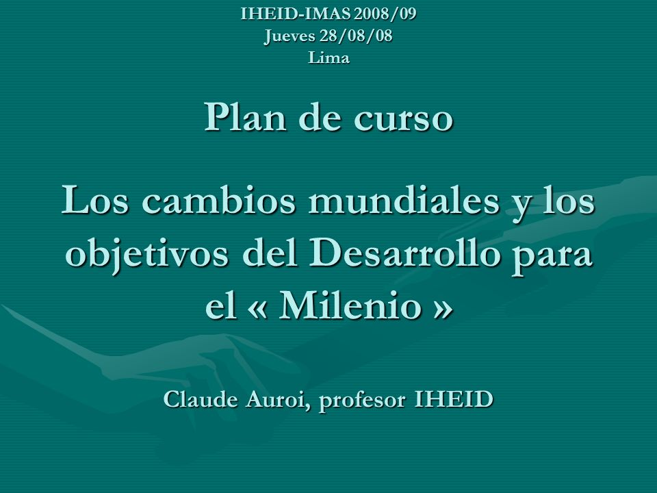 IHEID-IMAS 2008/09 Jueves 28/08/08 Lima Plan de curso Los cambios mundiales y los objetivos del Desarrollo para el « Milenio » Claude Auroi, profesor IHEID