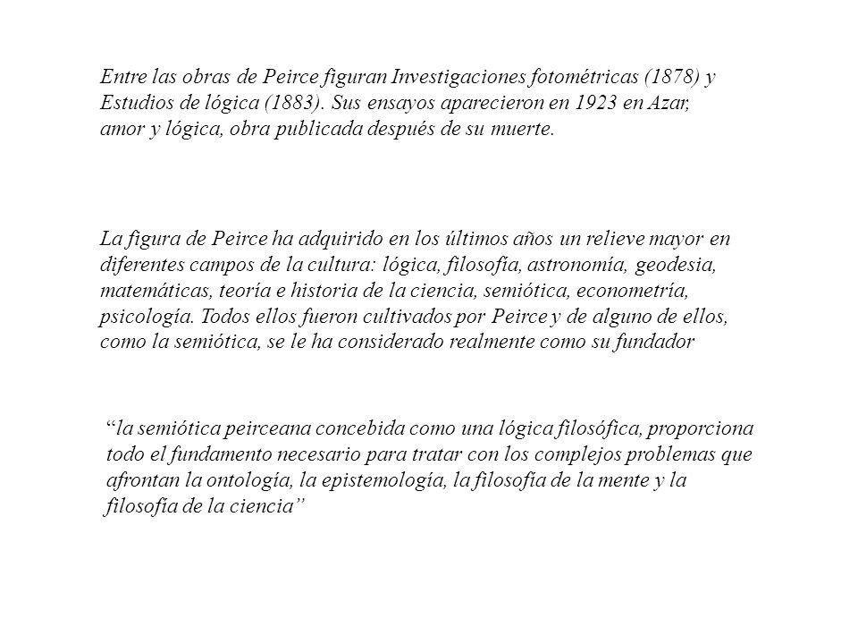 Entre las obras de Peirce figuran Investigaciones fotométricas (1878) y Estudios de lógica (1883). Sus ensayos aparecieron en 1923 en Azar, amor y lógica, obra publicada después de su muerte.