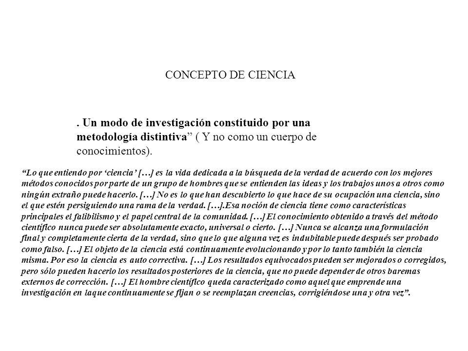 CONCEPTO DE CIENCIA. Un modo de investigación constituido por una metodología distintiva ( Y no como un cuerpo de conocimientos).