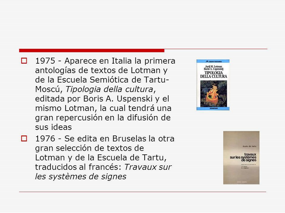 1975 - Aparece en Italia la primera antologías de textos de Lotman y de la Escuela Semiótica de Tartu-Moscú, Tipologia della cultura, editada por Boris A. Uspenski y el mismo Lotman, la cual tendrá una gran repercusión en la difusión de sus ideas