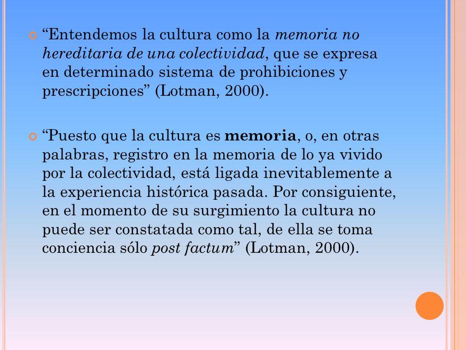 Entendemos la cultura como la memoria no hereditaria de una colectividad, que se expresa en determinado sistema de prohibiciones y prescripciones (Lotman, 2000).