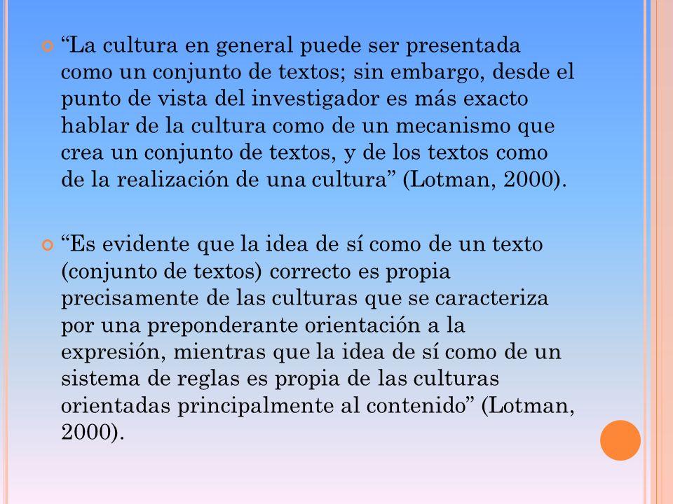 La cultura en general puede ser presentada como un conjunto de textos; sin embargo, desde el punto de vista del investigador es más exacto hablar de la cultura como de un mecanismo que crea un conjunto de textos, y de los textos como de la realización de una cultura (Lotman, 2000).