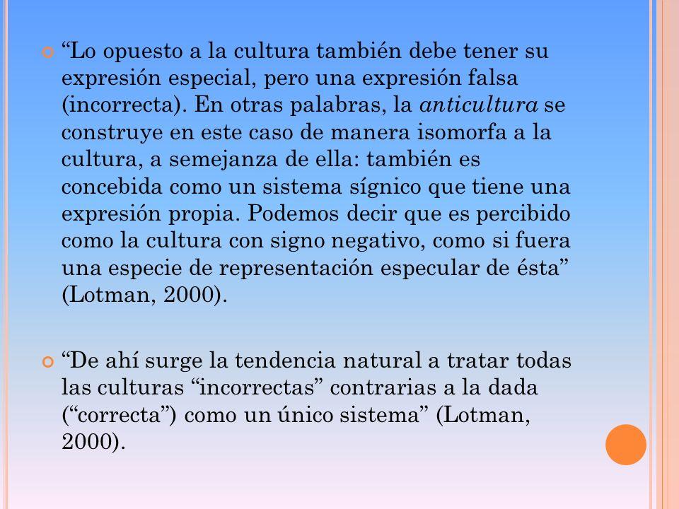 Lo opuesto a la cultura también debe tener su expresión especial, pero una expresión falsa (incorrecta). En otras palabras, la anticultura se construye en este caso de manera isomorfa a la cultura, a semejanza de ella: también es concebida como un sistema sígnico que tiene una expresión propia. Podemos decir que es percibido como la cultura con signo negativo, como si fuera una especie de representación especular de ésta (Lotman, 2000).