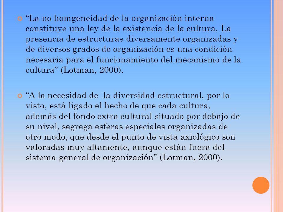 La no homgeneidad de la organización interna constituye una ley de la existencia de la cultura. La presencia de estructuras diversamente organizadas y de diversos grados de organización es una condición necesaria para el funcionamiento del mecanismo de la cultura (Lotman, 2000).