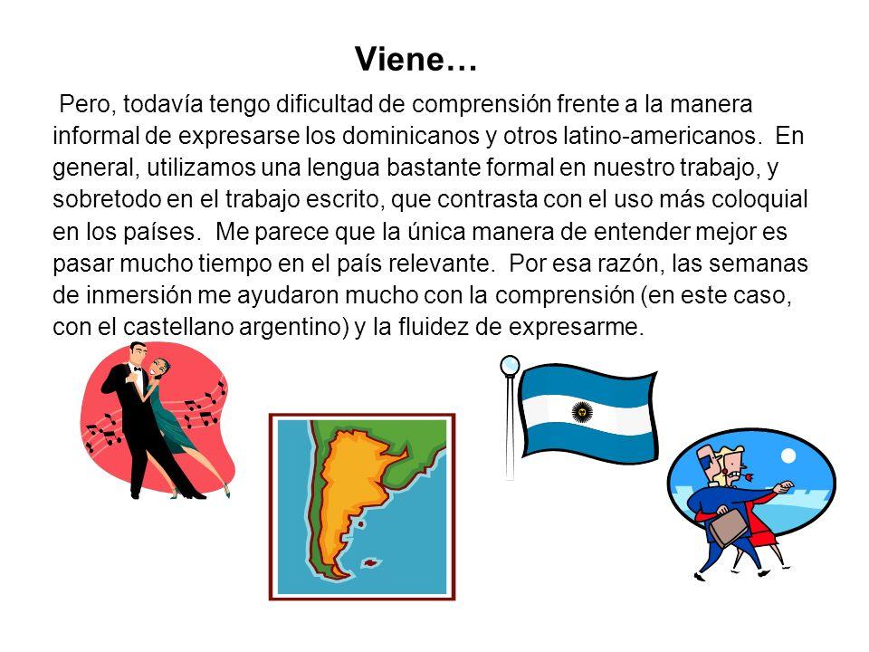 Viene…Pero, todavía tengo dificultad de comprensión frente a la manera. informal de expresarse los dominicanos y otros latino-americanos. En.