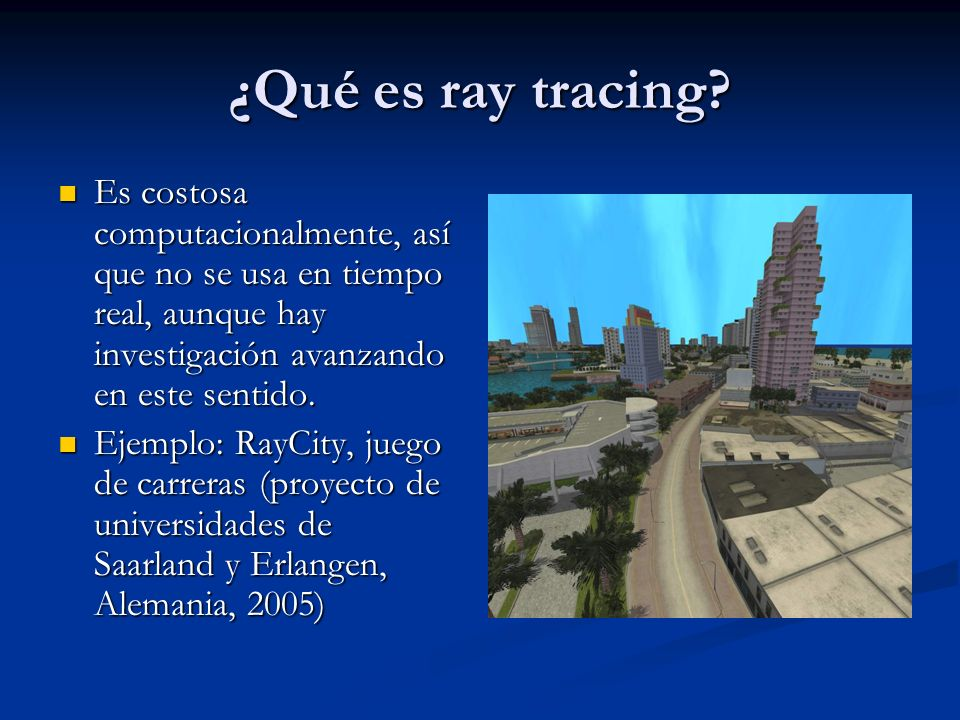 ¿Qué es ray tracing Es costosa computacionalmente, así que no se usa en tiempo real, aunque hay investigación avanzando en este sentido.