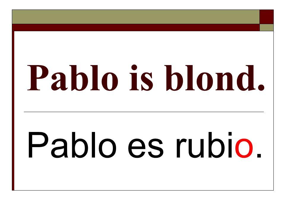 Pablo is blond. Pablo es rubio.