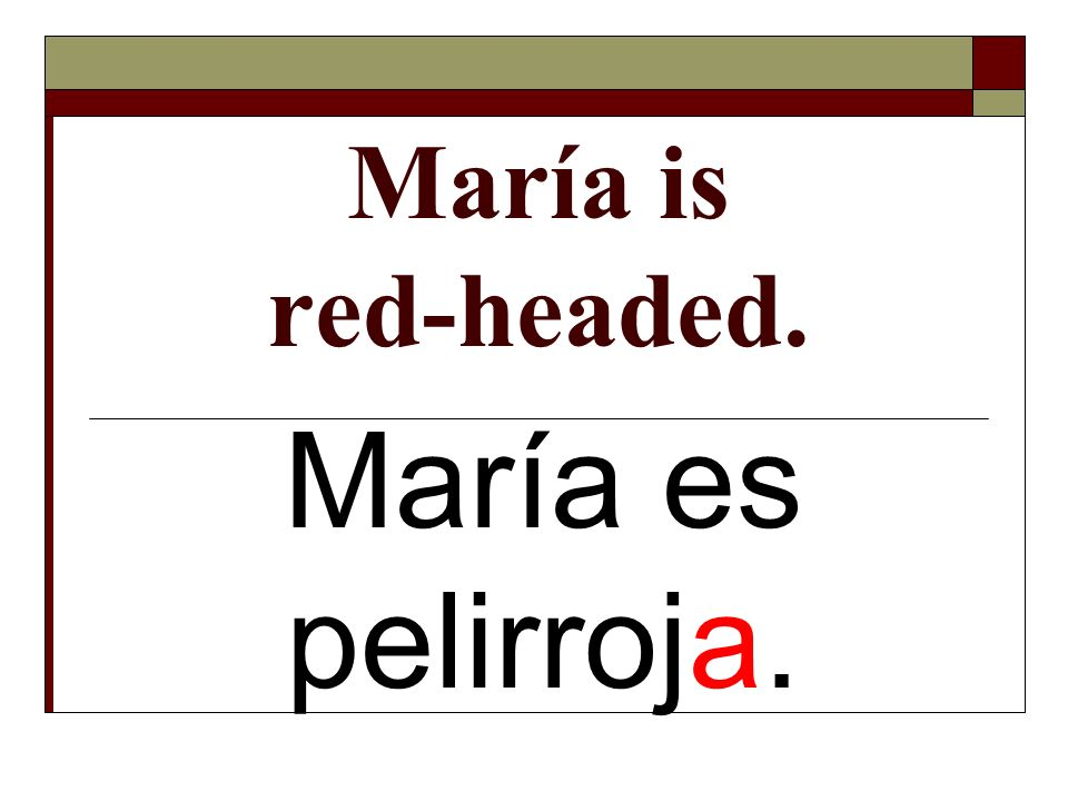 María is red-headed. María es pelirroja.