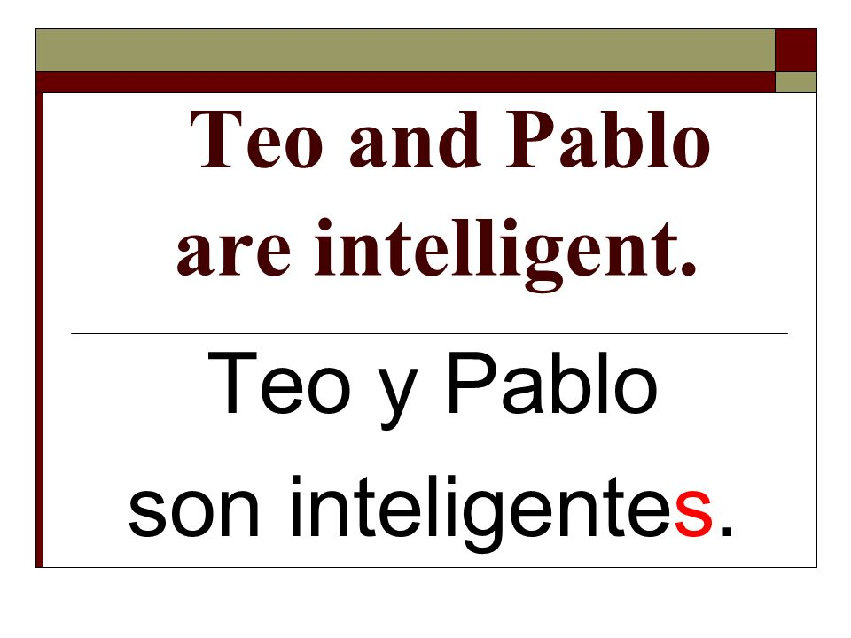 Teo and Pablo are intelligent.