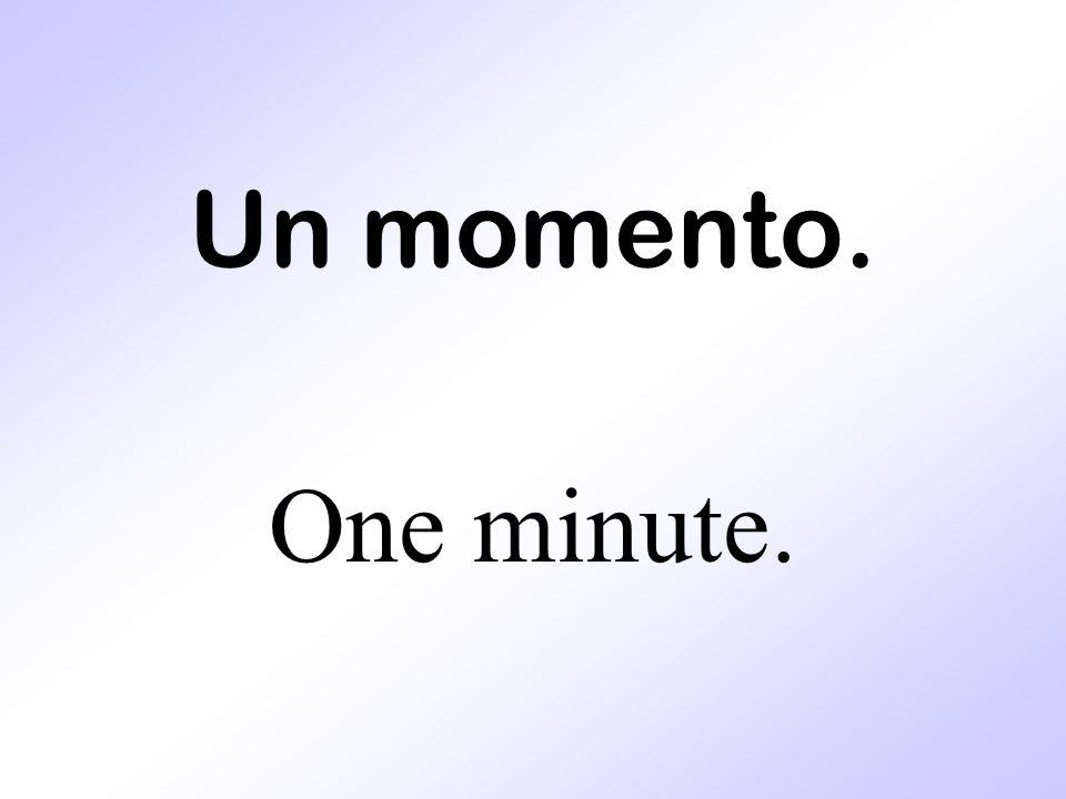 Un momento. One minute.