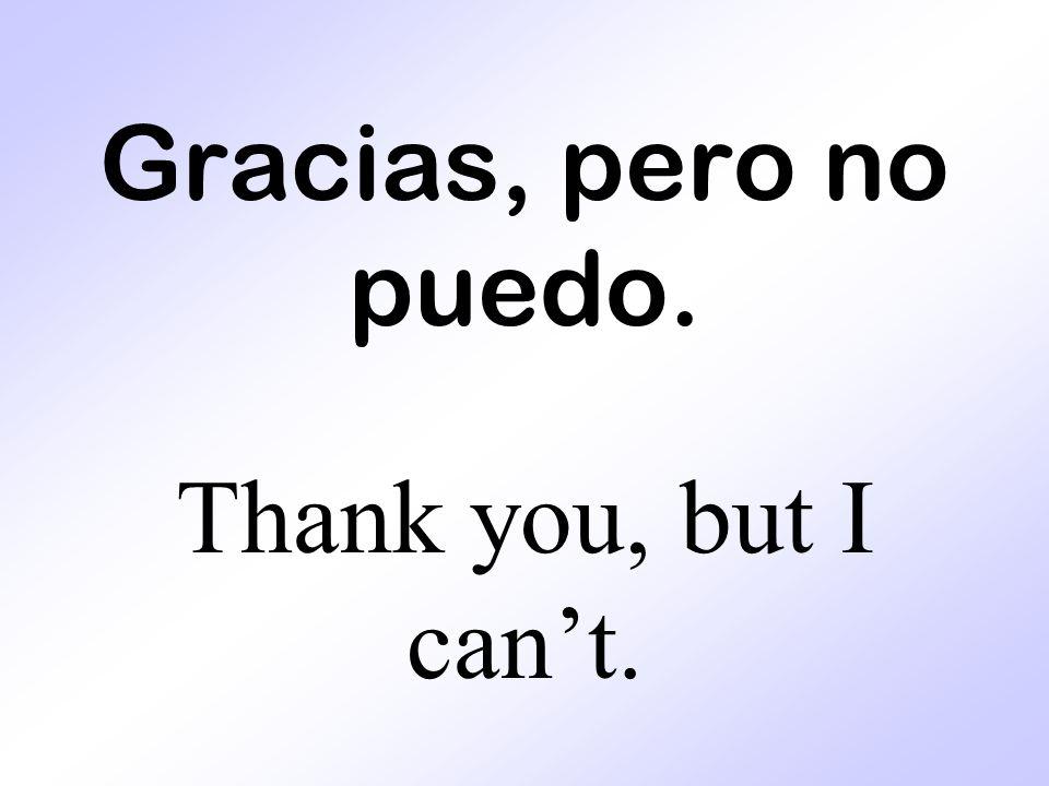 Gracias, pero no puedo. Thank you, but I can't.