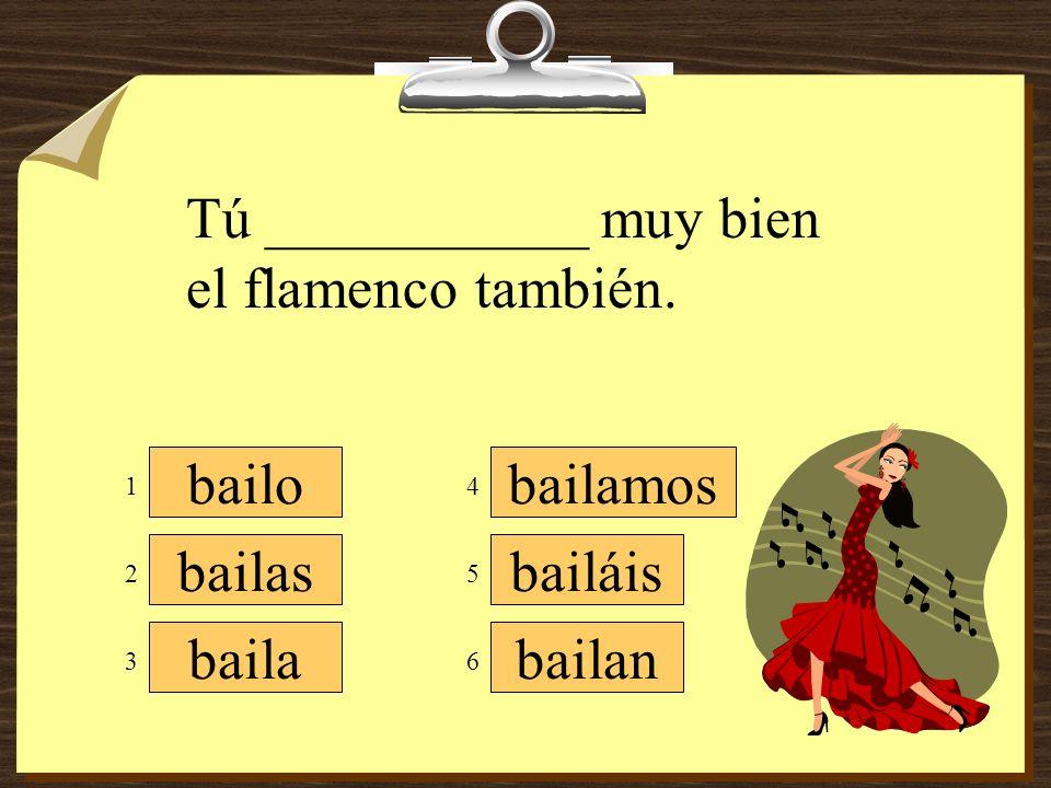 Tú ___________ muy bien el flamenco también.