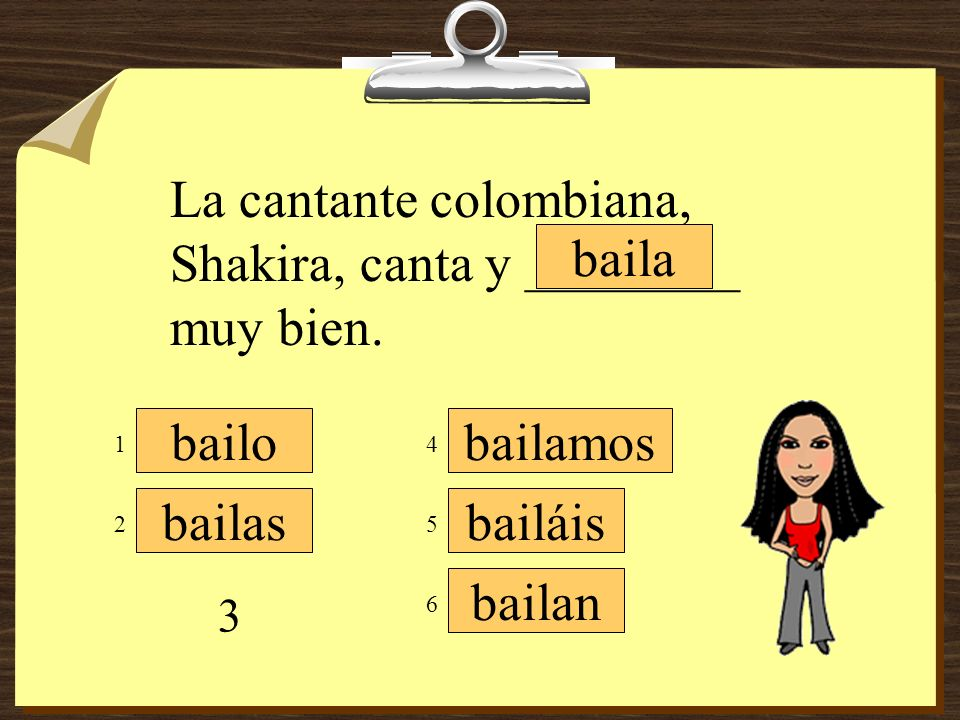 La cantante colombiana, Shakira, canta y ________ muy bien. baila
