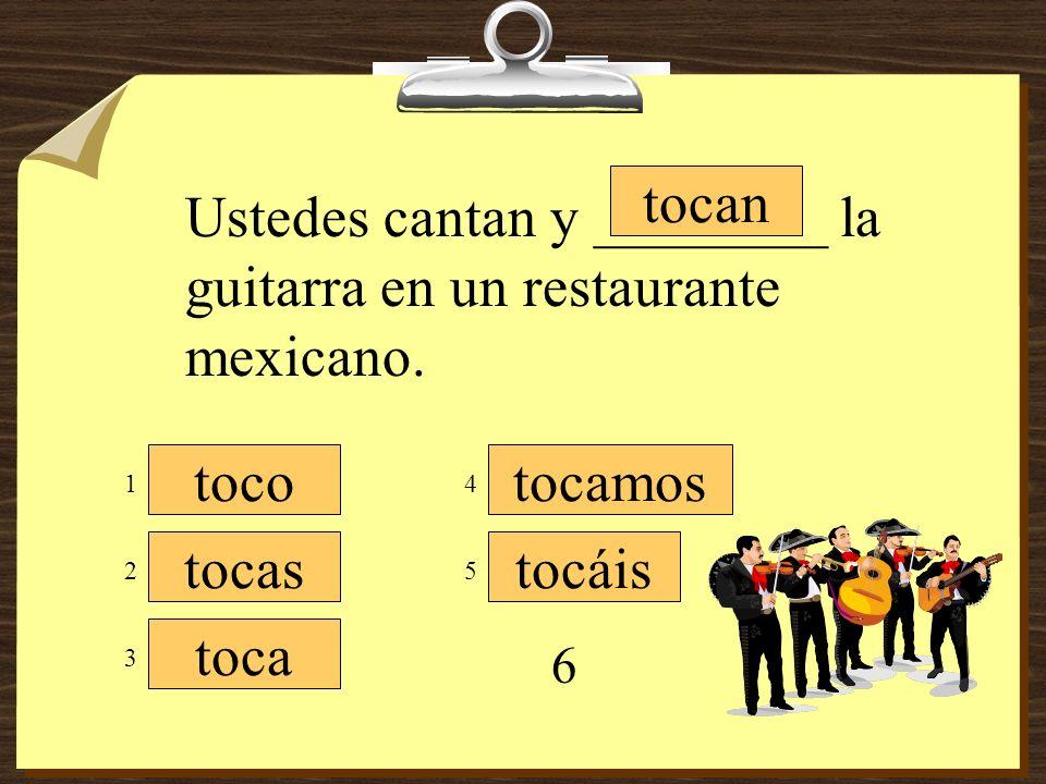 Ustedes cantan y ________ la guitarra en un restaurante mexicano.