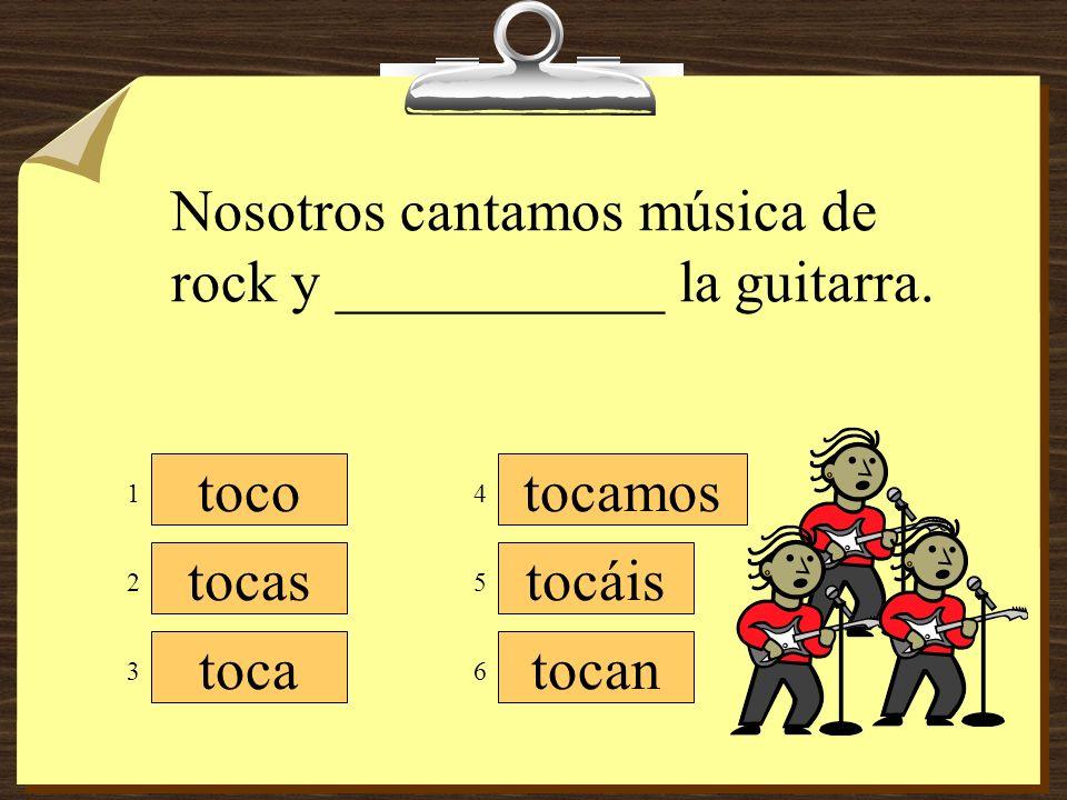 Nosotros cantamos música de rock y ___________ la guitarra.