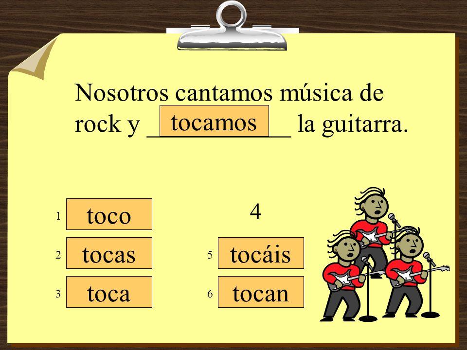 Nosotros cantamos música de rock y ___________ la guitarra. tocamos