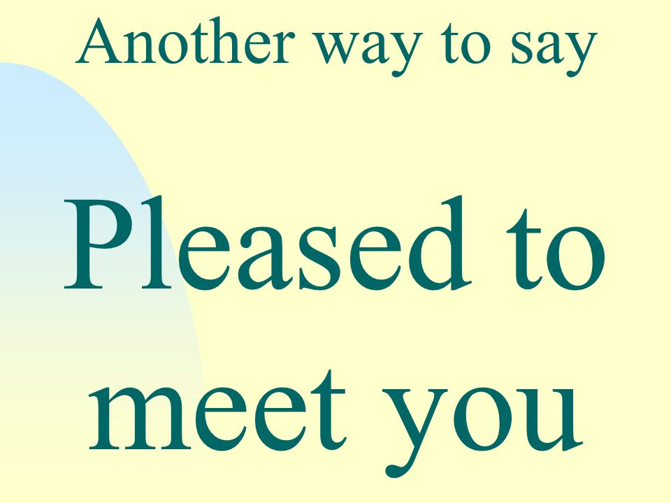 Another way to say Pleased to meet you