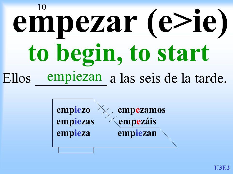 empezar (e>ie) to begin, to start empiezan