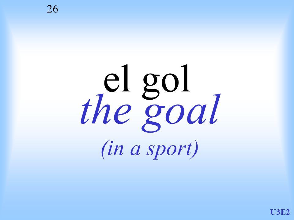 el gol the goal (in a sport) U3E2