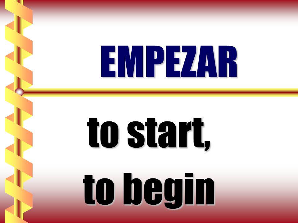 EMPEZAR to start, to begin
