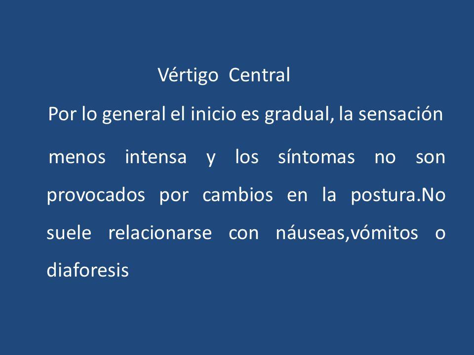 Vértigo Central Por lo general el inicio es gradual, la sensación menos intensa y los síntomas no son provocados por cambios en la postura.No suele relacionarse con náuseas,vómitos o diaforesis