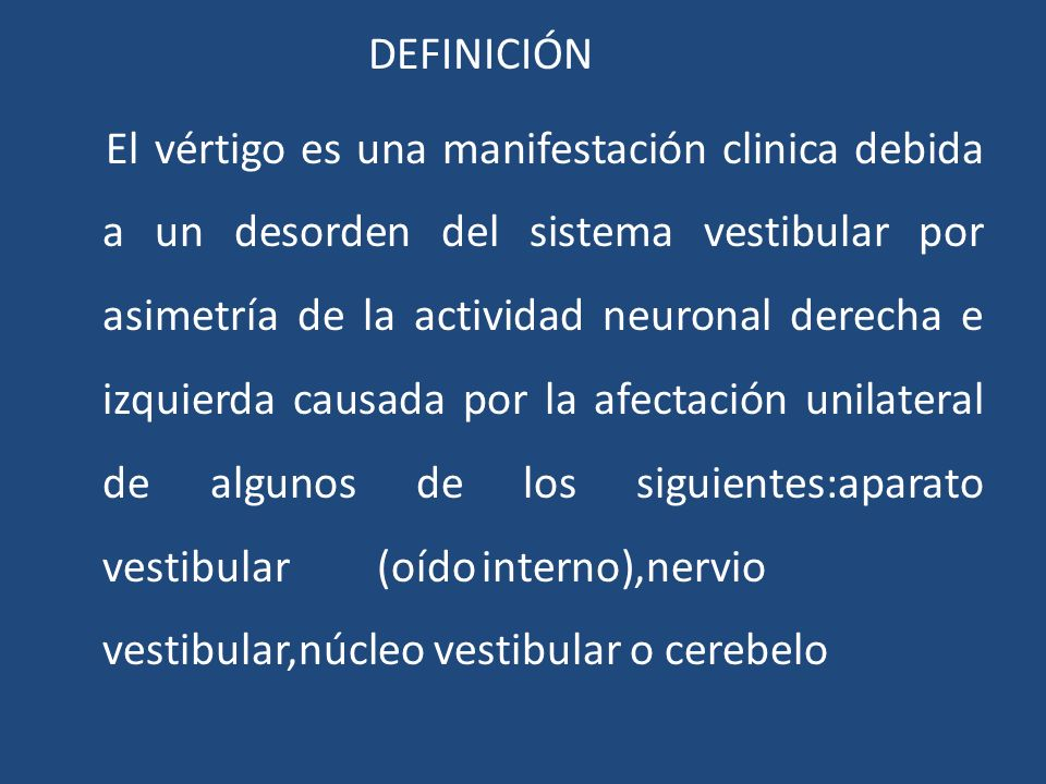 DEFINICIÓN El vértigo es una manifestación clinica debida a un desorden del sistema vestibular por asimetría de la actividad neuronal derecha e izquierda causada por la afectación unilateral de algunos de los siguientes:aparato vestibular (oído interno),nervio vestibular,núcleo vestibular o cerebelo
