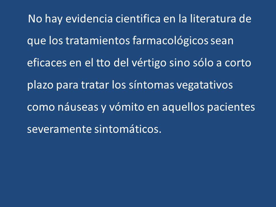 No hay evidencia cientifica en la literatura de que los tratamientos farmacológicos sean eficaces en el tto del vértigo sino sólo a corto plazo para tratar los síntomas vegatativos como náuseas y vómito en aquellos pacientes severamente sintomáticos.