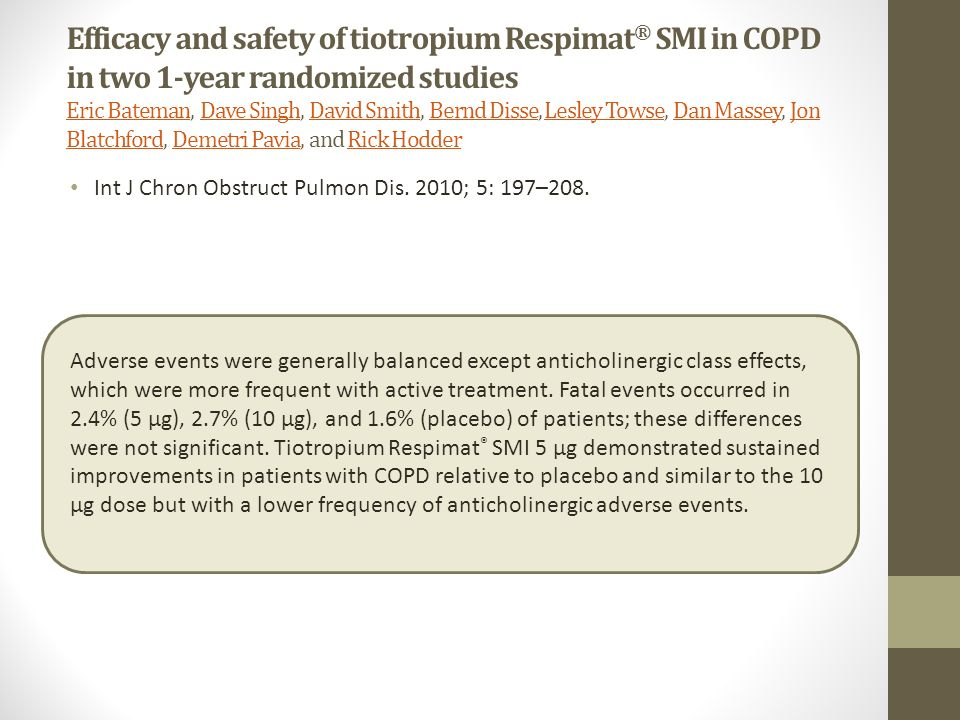 Efficacy and safety of tiotropium Respimat® SMI in COPD in two 1-year randomized studies Eric Bateman, Dave Singh, David Smith, Bernd Disse, Lesley Towse, Dan Massey, Jon Blatchford, Demetri Pavia, and Rick Hodder