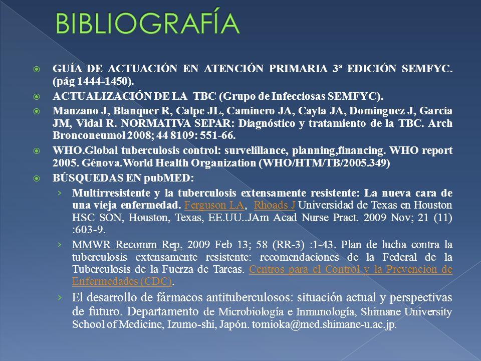 BIBLIOGRAFÍAGUÍA DE ACTUACIÓN EN ATENCIÓN PRIMARIA 3ª EDICIÓN SEMFYC. (pág 1444-1450). ACTUALIZACIÓN DE LA TBC (Grupo de Infecciosas SEMFYC).