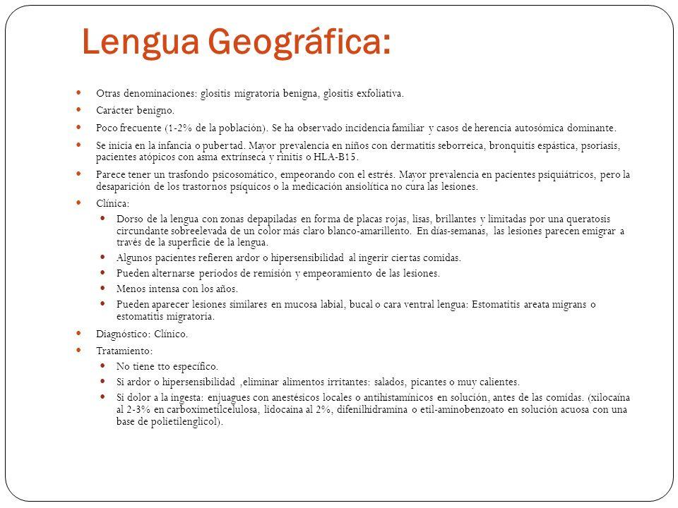 Lengua Geográfica:Otras denominaciones: glositis migratoria benigna, glositis exfoliativa. Carácter benigno.