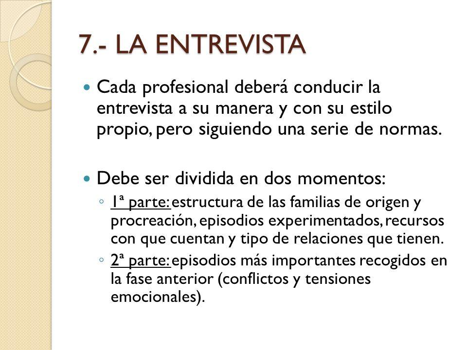 7.- LA ENTREVISTA Cada profesional deberá conducir la entrevista a su manera y con su estilo propio, pero siguiendo una serie de normas.