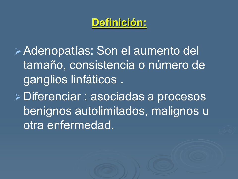 Definición: Adenopatías: Son el aumento del tamaño, consistencia o número de ganglios linfáticos .