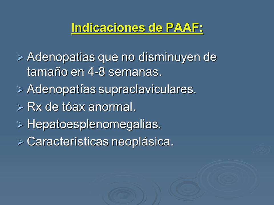 Indicaciones de PAAF: Adenopatias que no disminuyen de tamaño en 4-8 semanas. Adenopatías supraclaviculares.